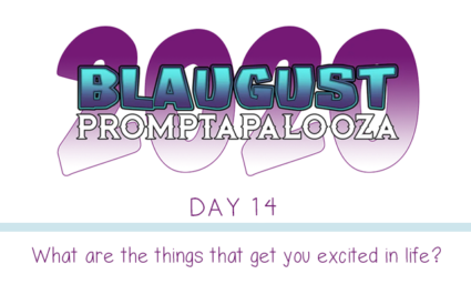 Blaugaust Promptapalooza 2020 day 13 - What are the things that get you excited in life?
