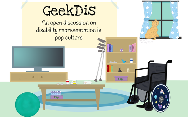 """GeekDis: A month-long discussion of disability representation in pop culture. The image shows a living room. On the wall, there is a large banner that reads: """"Geek Dis. An open discussion on disability representation in pop culture"""". The room is furnished with a television and television cabinet along the back wall in the left corner and further to the right along the back wall is a bookshelf. Next to the bookshelf are a pair of crutches leaning against the wall. To the right of the room is a wheelchair with a vibrantly decorated wheel hub. To the left of the room is a teal exercise ball. In the middle of the room is a rectangle coffee table. On the coffee table and the bookshelf, there are a variety of medical supplies that a disabled person might use, such as medication, an ostomy bag, migraine head patches and an inhaler. In the background, a ginger cat sits at a window surrounded by blue curtains with white stars on them."""