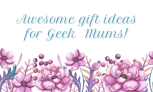 Awesome gift ideas for geek mums for Mothers Day!