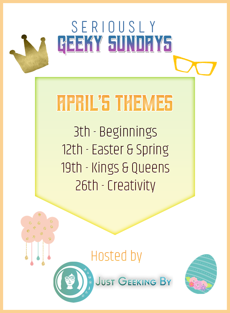 Pin This - Sundays are about to get seriously geeky! Introducing Seriously Geeky Sundays a brand new geeky prompt for bloggers taking place every Sunday! Themes for April are: beginnings, Easter & spring, Kings & Queens, and creativity. Click to find out more!