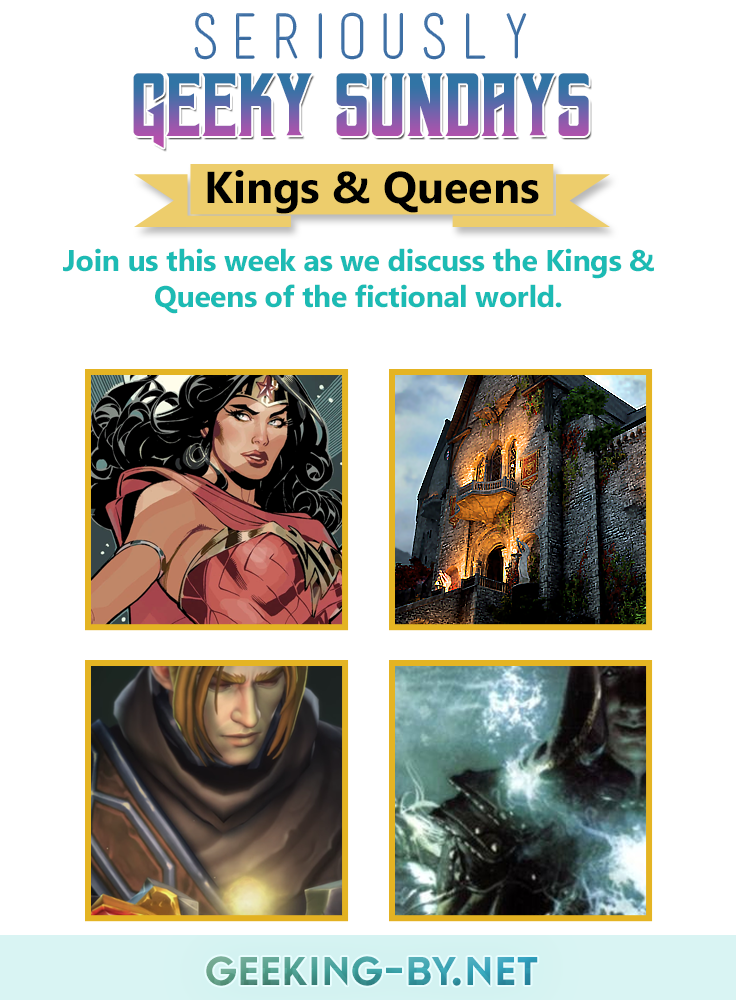 Seriously Geeky Sundays #3 - Kings & Queens: Join us for week 3 of Seriously Geeky Sundays as we discuss the kings & queens of the fictional world. Who's your favourite ruler or royal couple? Let us know and join the link up.