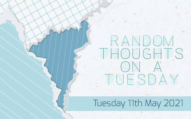 Random Thoughts on a Tuesday: 11th May 2021