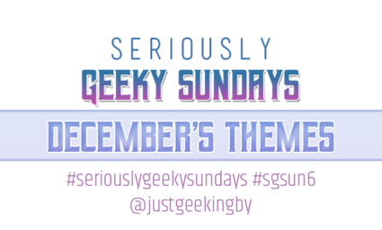 Seriously Geeky Sundays December Edition