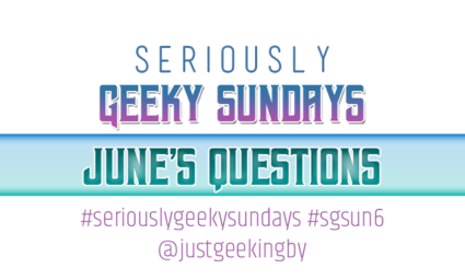 Seriously Geeky Sundays June Edition