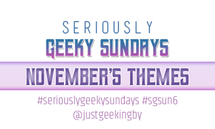 Seriously Geeky Sundays November Edition