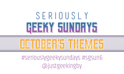 Seriously Geeky Sundays October Edition