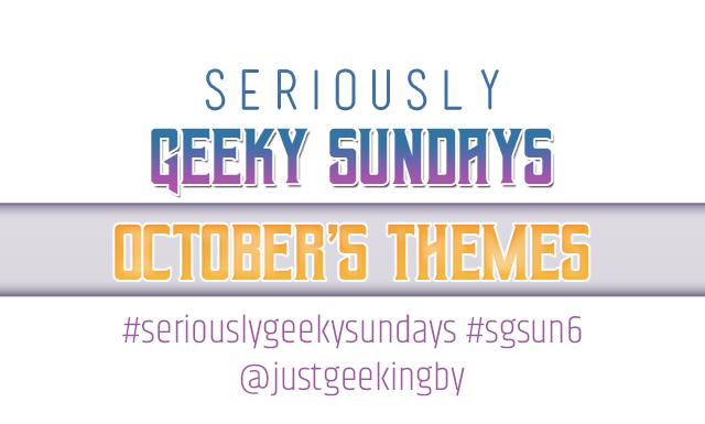 Seriously Geeky Sundays October Edition