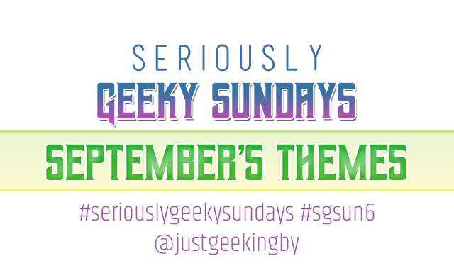 Seriously Geeky Sundays September Edition