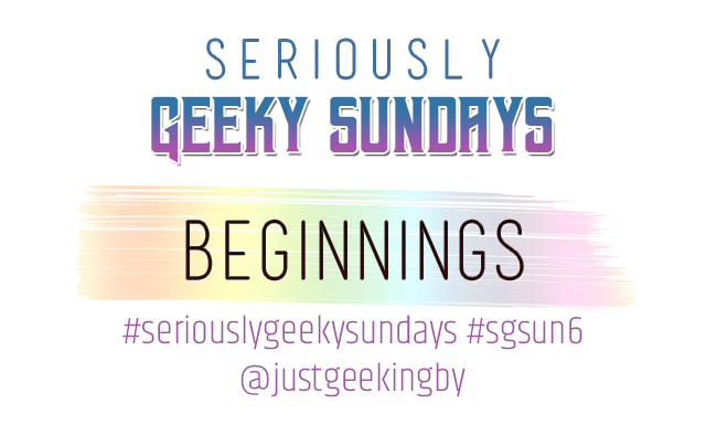 Seriously Geeky Sundays Week 1 - Beginnings