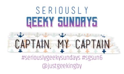 Seriously Geeky Sunday week 11 - Captain my Captain