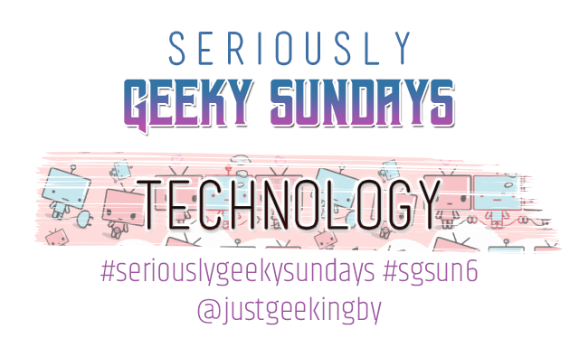 Seriously Geeky Sunday week 13 - Technology