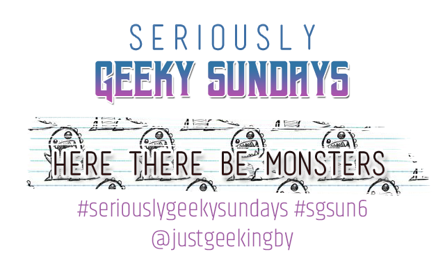Seriously Geeky Sunday week 22 - Here there be monsters