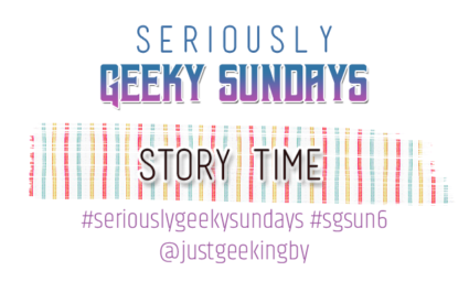 Seriously Geeky Sunday week 24 - Story Time