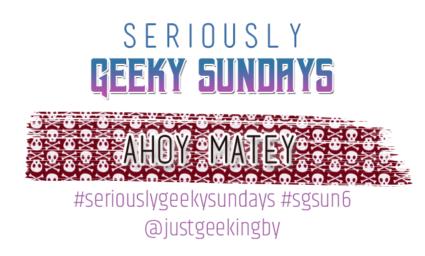 Seriously Geeky Sunday week 25 - Ahoy Matey
