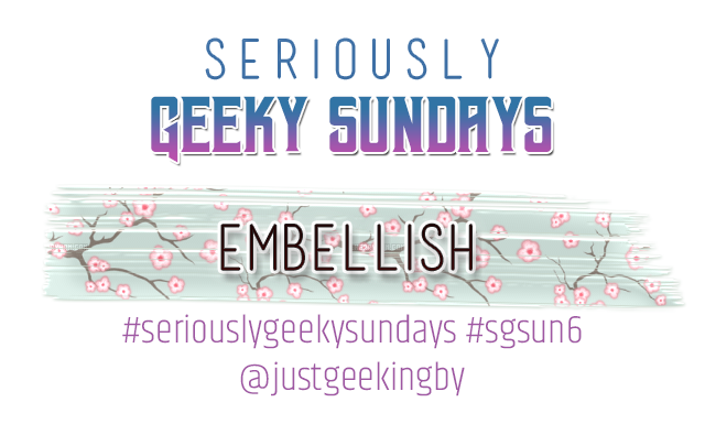 Seriously Geeky Sunday week 29 - Embellish