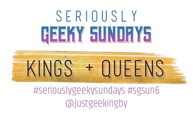 Seriously Geeky Sundays Week 3 - Kings & Queens