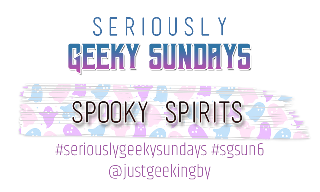 Seriously Geeky Sunday week 31 - Spooky Spirits