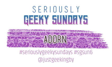 Seriously Geeky Sundays #33 - Adorn