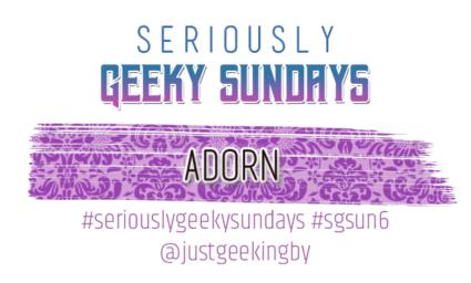 Seriously Geeky Sundays #33 - Adorn