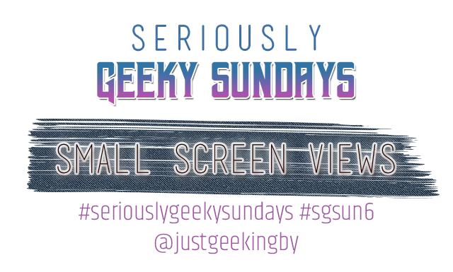 Seriously Geeky Sundays Week 34 - Small Screen Views