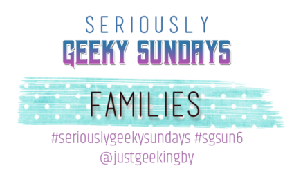 Seriously Geeky Sunday week 6 - Families