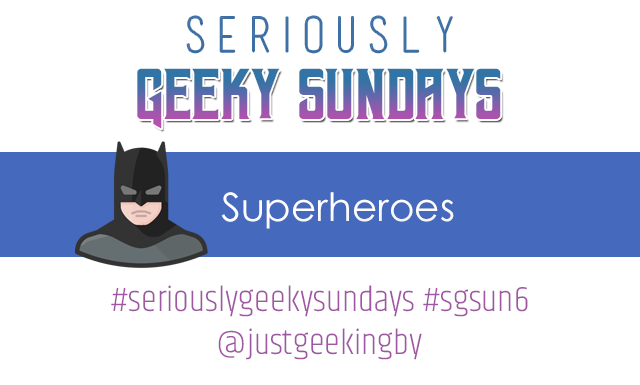 Seriously Geeky Sundays #4 – Superheroes