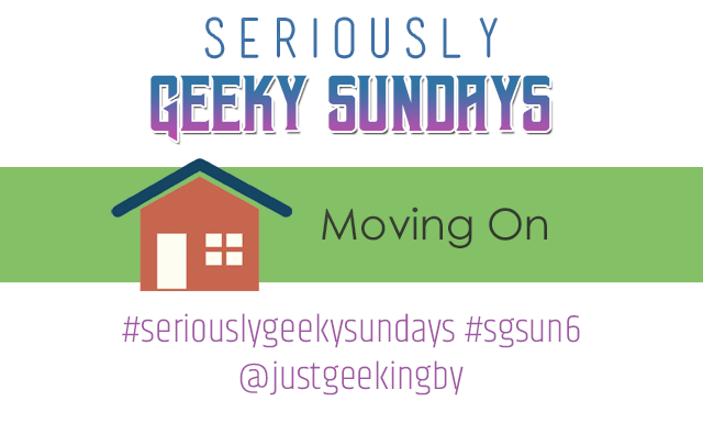 Seriously Geeky Sundays #6 - Moving On